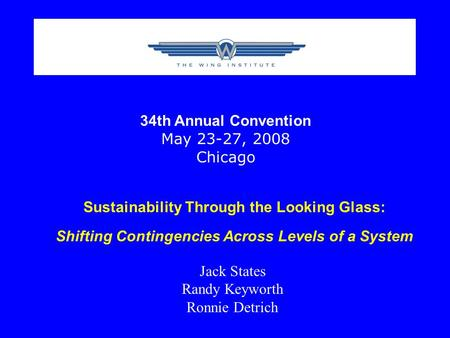 Sustainability Through the Looking Glass: Shifting Contingencies Across Levels of a System Jack States Randy Keyworth Ronnie Detrich 34th Annual Convention.