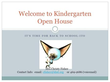 IT'S TIME FOR BACK TO SCHOOL-ITO Welcome to Kindergarten Open House Mrs.Christy Fisher Contact Info:   or 469-2686