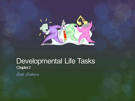 Developmental Life Tasks Chapter 2 Erik Erikson.