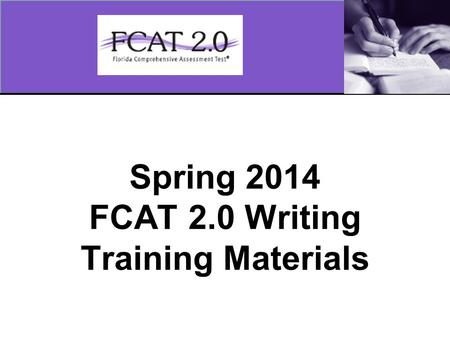Spring 2014 FCAT 2.0 Writing Training Materials. 2 Overview These training materials are based on the Spring 2014 Writing Test Administration Manual and.
