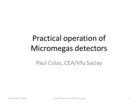Practical operation of Micromegas detectors Paul Colas, CEA/Irfu Saclay CERN, Feb.17, 20091Practical operation of Micromegas.