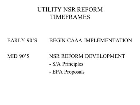UTILITY NSR REFORM TIMEFRAMES EARLY 90'SBEGIN CAAA IMPLEMENTATION MID 90'SNSR REFORM DEVELOPMENT - S/A Principles - EPA Proposals.