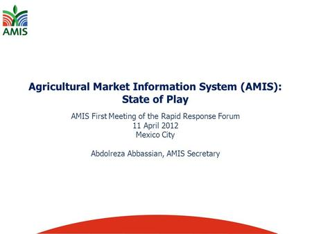 Agricultural Market Information System (AMIS): State of Play AMIS First Meeting of the Rapid Response Forum 11 April 2012 Mexico City Abdolreza Abbassian,