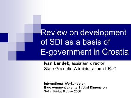 Review on development of SDI as a basis of E-government in Croatia Ivan Landek, assistant director State Geodetic Administration of RoC International Workshop.