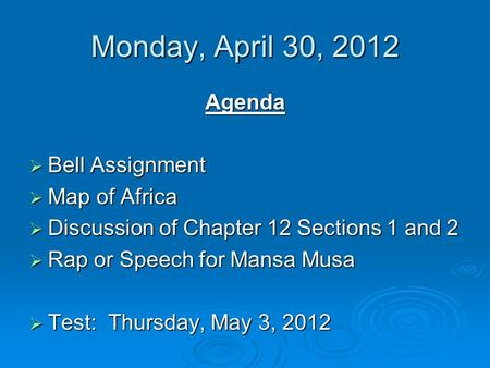 Monday, April 30, 2012 Agenda  Bell Assignment  Map of Africa  Discussion of Chapter 12 Sections 1 and 2  Rap or Speech for Mansa Musa  Test: Thursday,