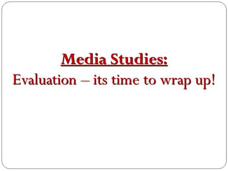 Media Studies: Evaluation – its time to wrap up!.