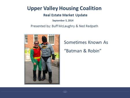 "Upper Valley Housing Coalition September 5, 2014 Real Estate Market Update Presented by: Buff McLaughry & Ned Redpath Sometimes Known As ""Batman & Robin"""