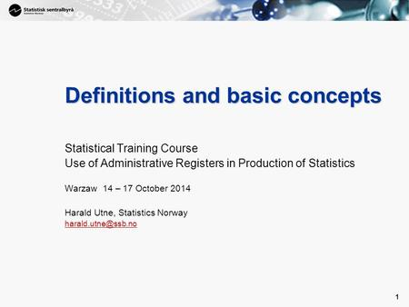 1 1 Definitions and basic concepts Statistical Training Course Use of Administrative Registers in Production of Statistics Warzaw 14 – 17 October 2014.