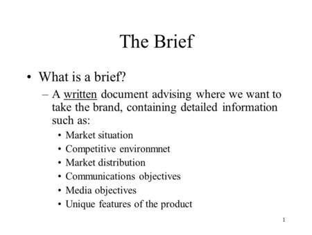 1 The Brief What is a brief? –A written document advising where we want to take the brand, containing detailed information such as: Market situation Competitive.