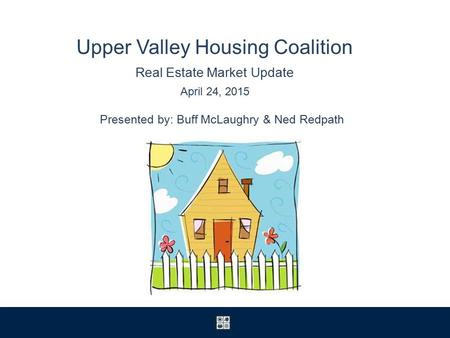 Upper Valley Housing Coalition Real Estate Market Update April 24, 2015 Presented by: Buff McLaughry & Ned Redpath.
