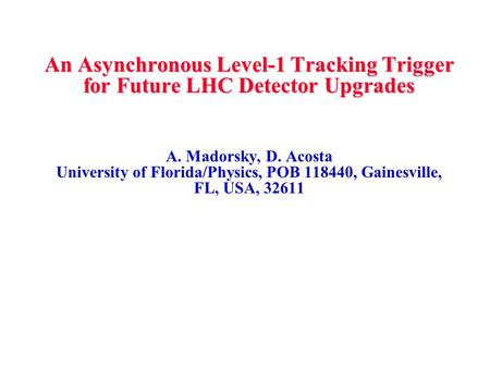 An Asynchronous Level-1 Tracking Trigger for Future LHC Detector Upgrades A. Madorsky, D. Acosta University of Florida/Physics, POB 118440, Gainesville,