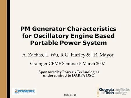 PM Generator Characteristics for Oscillatory <strong>Engine</strong> Based Portable Power System A. Zachas, L. Wu, R.G. Harley & J.R. Mayor Grainger CEME Seminar 5 March.