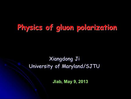 Xiangdong Ji University of Maryland/SJTU Physics of gluon polarization Jlab, May 9, 2013.