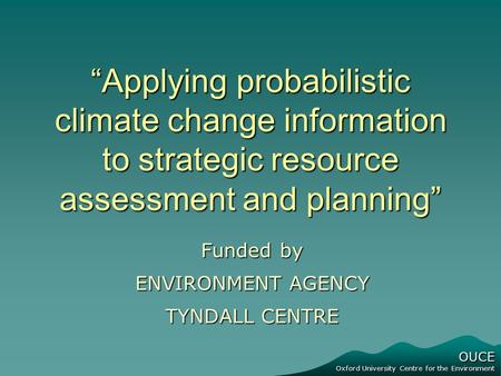 "OUCE Oxford University Centre for the Environment ""Applying probabilistic climate change information to strategic resource assessment and planning"" Funded."