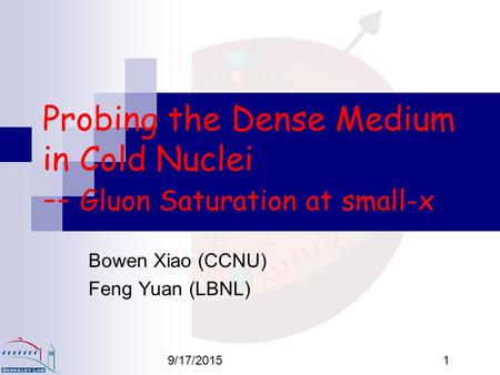 9/17/20151 Probing the Dense Medium in Cold Nuclei -- Gluon Saturation at small-x Bowen Xiao (CCNU) Feng Yuan (LBNL)