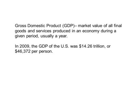 Gross Domestic Product (GDP)– market value of all final goods and services produced in an economy during a given period, usually a year. In 2009, the GDP.