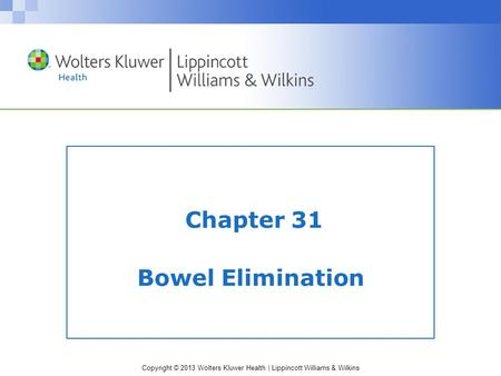 Copyright © 2013 Wolters Kluwer Health | Lippincott Williams & Wilkins Chapter 31 Bowel Elimination.
