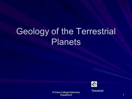 © Sierra College Astronomy Department 1 Geology of the Terrestrial <strong>Planets</strong> Terrestrial.