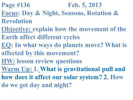 Page #136			Feb. 5, 2013 Focus: Day & Night, Seasons, Rotation & Revolution Objective: explain how the movement of the Earth affect different cycles EQ:
