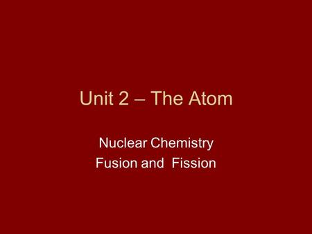 Unit 2 – The Atom Nuclear Chemistry Fusion and Fission.