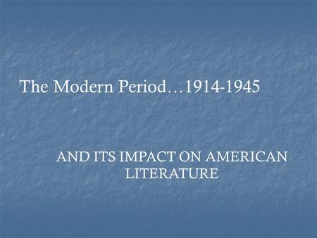 AND ITS IMPACT ON AMERICAN LITERATURE The Modern Period…1914-1945.