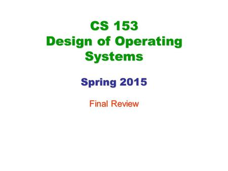 CS 153 Design of Operating Systems Spring 2015 Final Review.