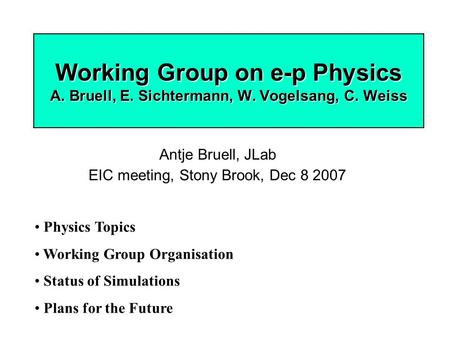 Working Group on e-p Physics A. Bruell, E. Sichtermann, W. Vogelsang, C. Weiss Antje Bruell, JLab EIC meeting, Stony Brook, Dec 8 2007 Physics Topics Working.