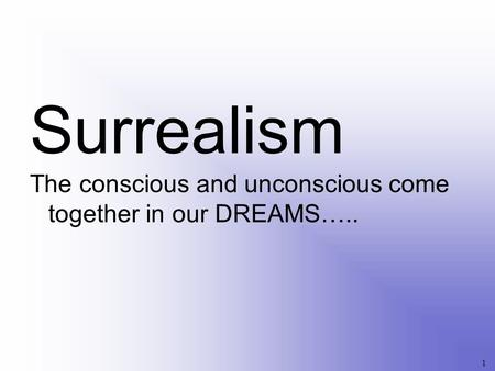 Surrealism The conscious and unconscious come together in our DREAMS…..