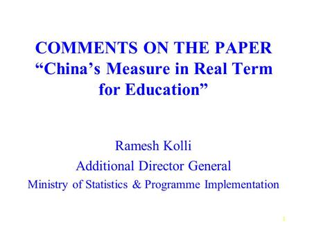 "1 COMMENTS ON THE PAPER ""China's Measure in Real Term for Education"" Ramesh Kolli Additional Director General Ministry of Statistics & Programme Implementation."