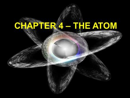 CHAPTER 4 – THE ATOM John Dalton's Atomic Theory (19 th Century) 1) All matter is composed of small particles called atoms 2) All atoms of an element.