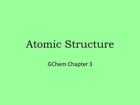 <strong>Atomic</strong> Structure GChem Chapter 3. Learning objectives 1.Discuss the <strong>history</strong> <strong>of</strong> the current <strong>atomic</strong> <strong>model</strong>, including contributions <strong>of</strong>: Dalton, Thomson,