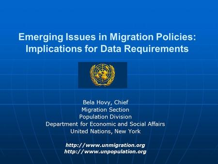 Emerging Issues in Migration Policies: Implications for Data Requirements Bela Hovy, Chief Migration Section Population Division Department for Economic.