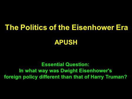 The Politics of the Eisenhower Era APUSH Essential Question: In what way was Dwight Eisenhower's foreign policy different than that of Harry Truman?