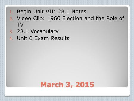March 3, 2015 1. Begin Unit VII: 28.1 Notes 2. Video Clip: 1960 Election and the Role of TV 3. 28.1 Vocabulary 4. Unit 6 Exam Results.