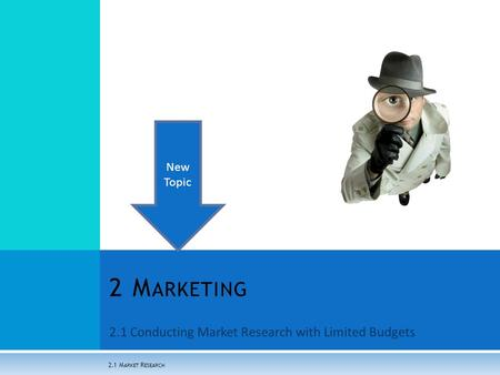2.1 Conducting Market Research with Limited Budgets 2 M ARKETING 2.1 M ARKET R ESEARCH New Topic.