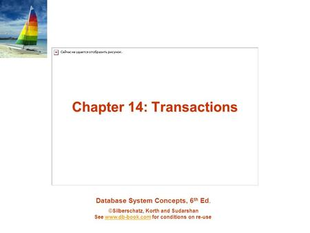 Database System Concepts, 6 th Ed. ©Silberschatz, Korth and Sudarshan See www.db-book.com for conditions on re-usewww.db-book.com Chapter 14: Transactions.