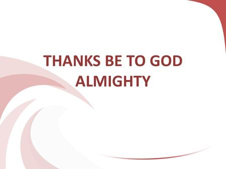 THANKS BE TO GOD ALMIGHTY