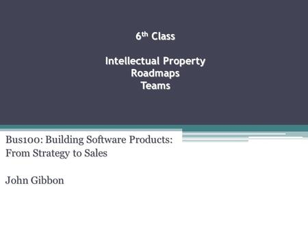 6 th Class Intellectual Property Roadmaps Teams Bus100: Building Software <strong>Products</strong>: From Strategy to Sales John Gibbon.