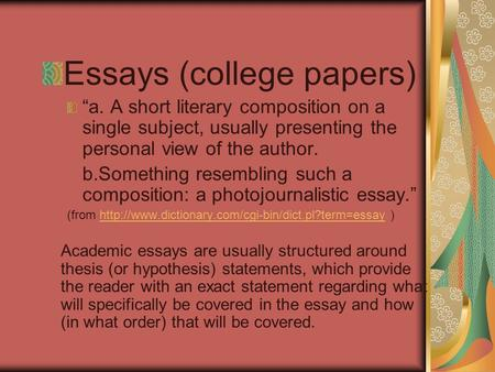 "Essays (college papers) ""a. A short literary composition on a single subject, usually presenting the personal view of the author. b.Something resembling."
