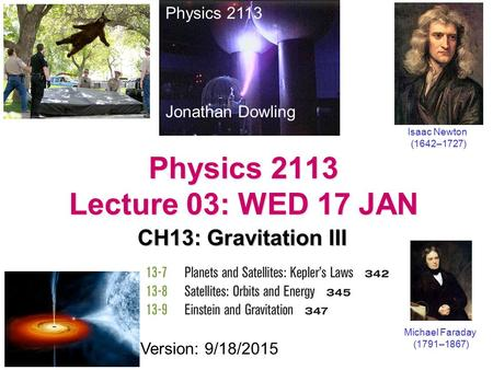 Physics 2113 Lecture 03: WED 17 JAN CH13: Gravitation III Physics 2113 Jonathan Dowling Michael Faraday (1791–1867) Version: 9/18/2015 Isaac Newton (1642–1727)