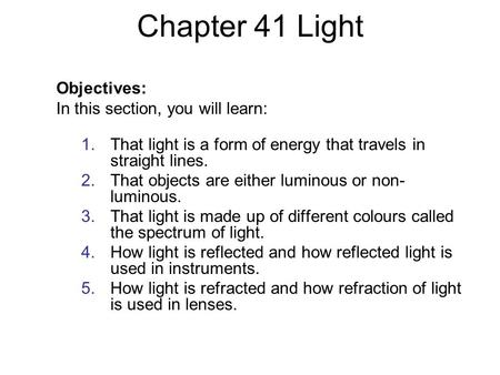 Chapter 41 Light Objectives: In this section, you will learn: 1.That light is a form of energy that travels in straight lines. 2.That objects are either.