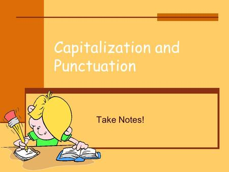 Capitalization and Punctuation Take Notes!. Why? Writers use capital letters and punctuation marks to help the reader better understand what is written.