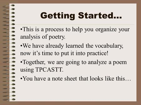 This is a process to help you organize your analysis of poetry. We have already learned the vocabulary, now it's time to put it into practice! Together,