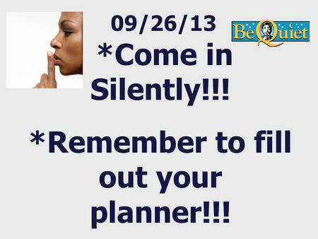 09/26/13 *Come in Silently!!! *Remember to fill out your planner!!!