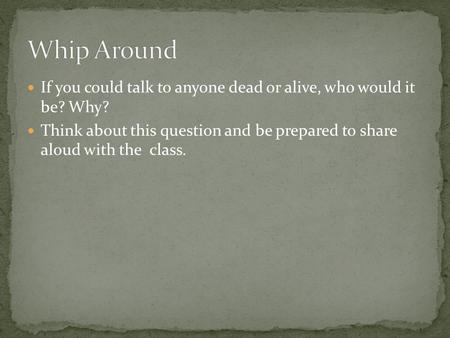 If you could talk to anyone dead or alive, who would it be? Why? Think about this question and be prepared to share aloud with the class.