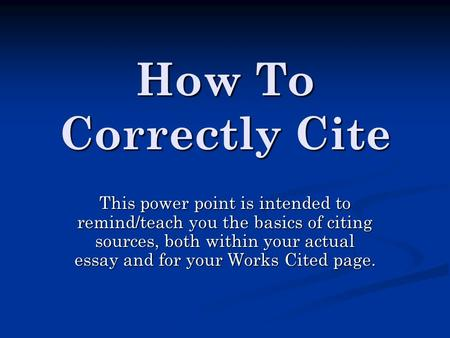 How To Correctly Cite This power point is intended to remind/teach you the basics of citing sources, both within your actual essay and for your Works Cited.