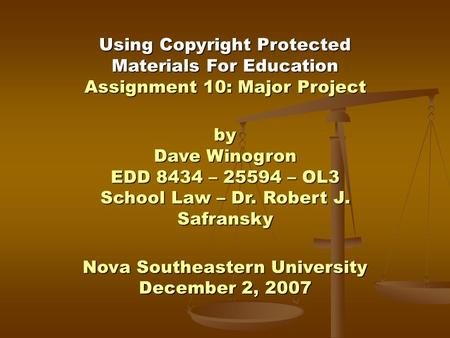 Using Copyright Protected Materials For Education Assignment 10: Major Project by Dave Winogron EDD 8434 – 25594 – OL3 School Law – Dr. Robert J. Safransky.