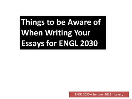 Things to be Aware of When Writing Your Essays for ENGL 2030 ENGL 2030—Summer 2013 | Lavery.