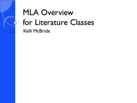 MLA Overview for Literature Classes Kelli McBride.