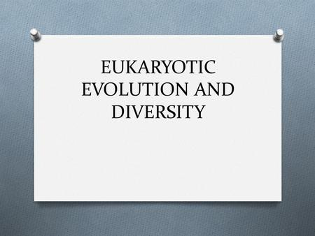 EUKARYOTIC EVOLUTION AND DIVERSITY. ENDOSYMBIOSIS A theory to explain the origin of eukaryotic organisms - Eukaryotic cells represent the merger of two.